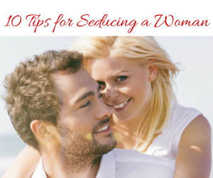 10 Tips for Seducing a Woman