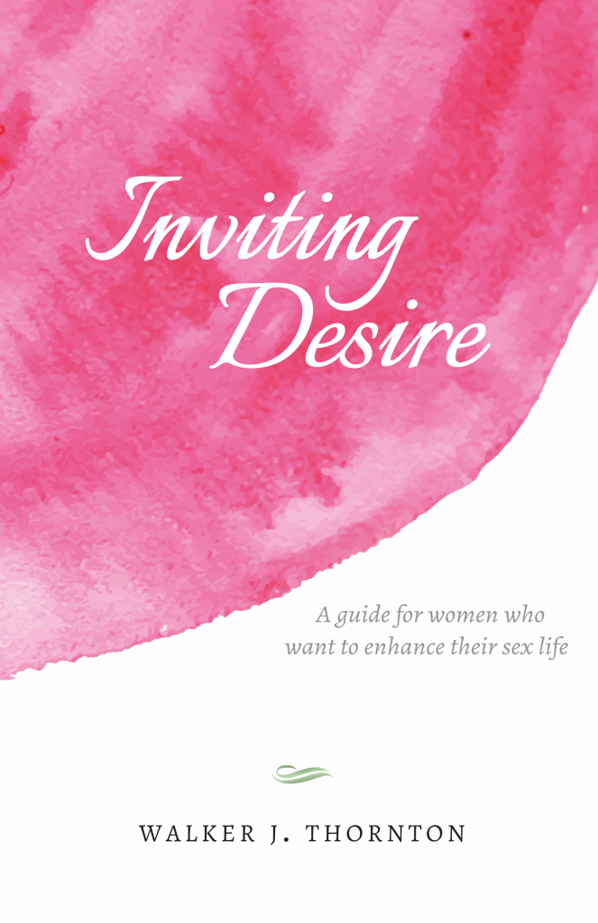 Inviting Desire: A Guide For Women Who Want To Enhance Their Sex Life, by Walker Thornton